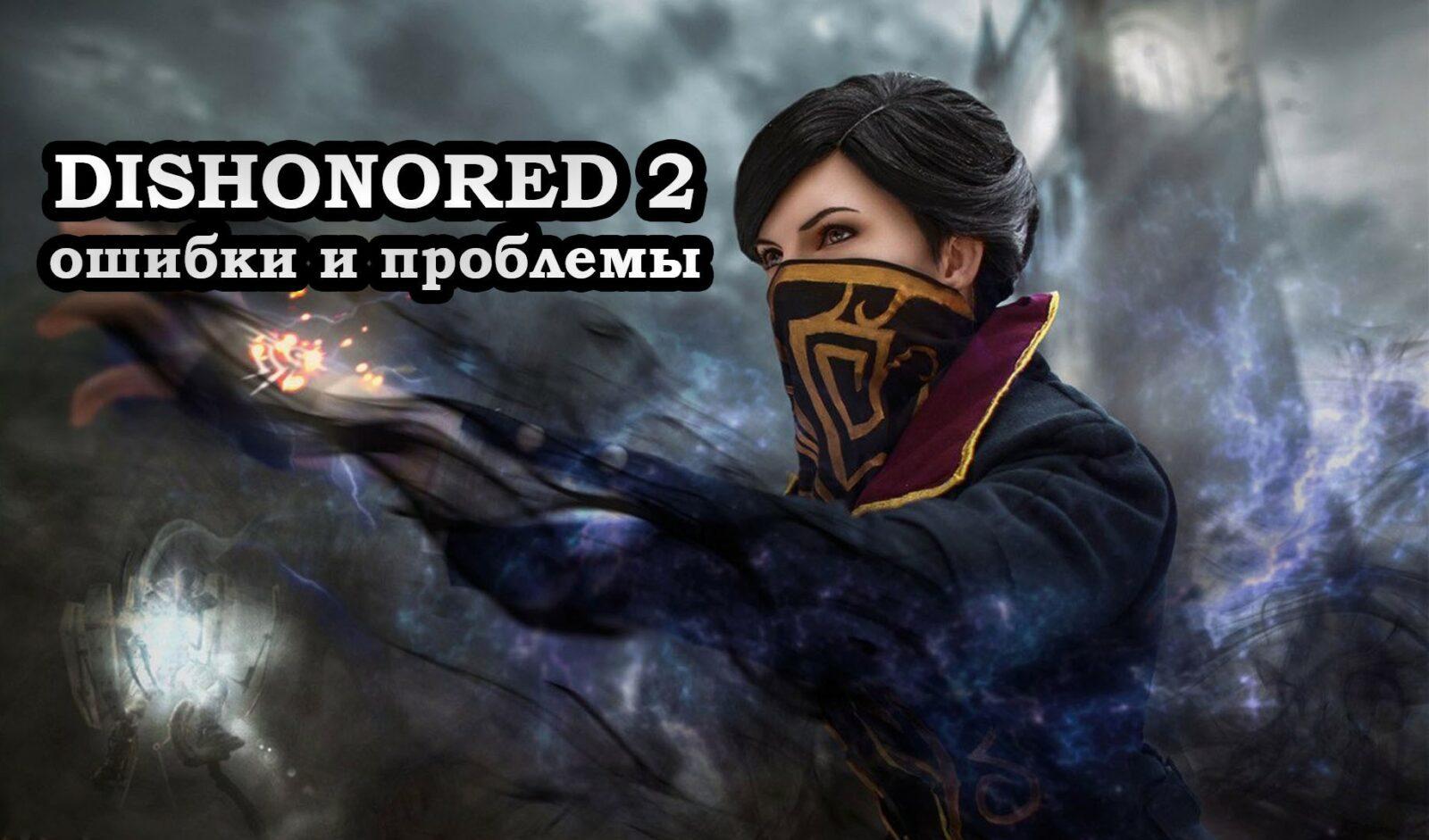 Dishonored 2 не запускается - причины и решение проблемы